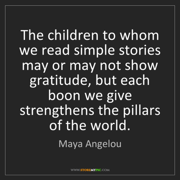 Maya Angelou: The children to whom we read simple stories may or may...