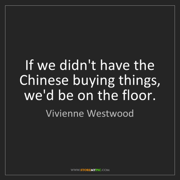 Vivienne Westwood: If we didn't have the Chinese buying things, we'd be...