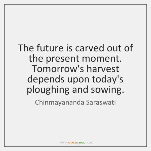 The future is carved out of the present moment. Tomorrow's harvest depends ...