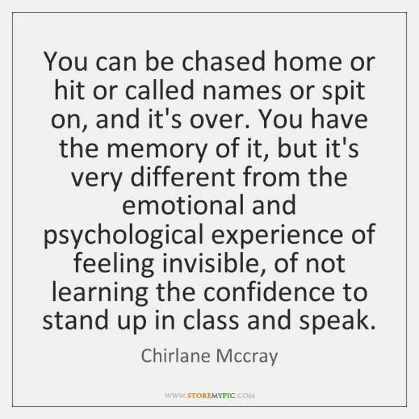 You can be chased home or hit or called names or spit ...