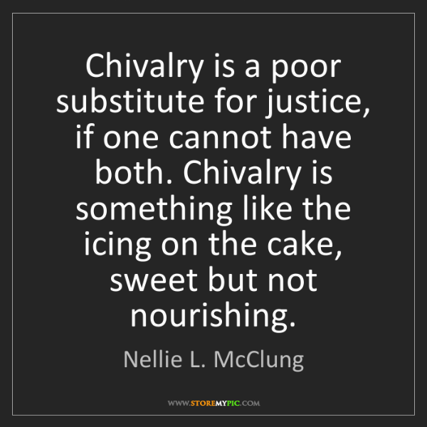 Nellie L. McClung: Chivalry is a poor substitute for justice, if one cannot...