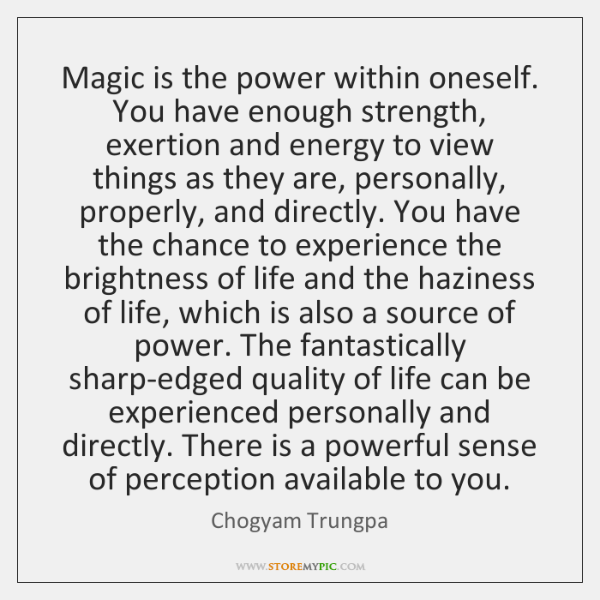 Magic is the power within oneself. You have enough strength, exertion and ...