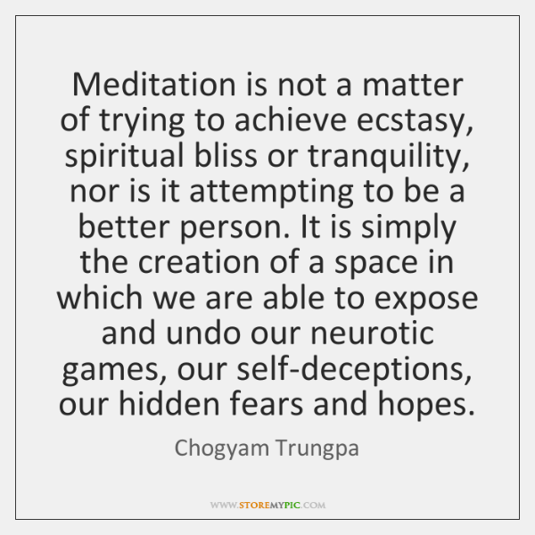 Meditation is not a matter of trying to achieve ecstasy, spiritual bliss ...