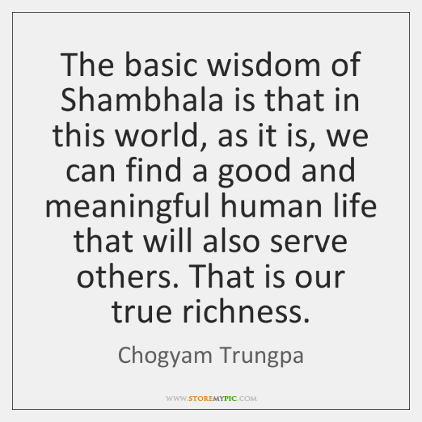 The basic wisdom of Shambhala is that in this world, as it ...