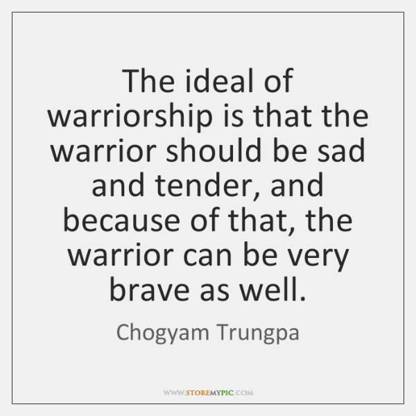The ideal of warriorship is that the warrior should be sad and ...
