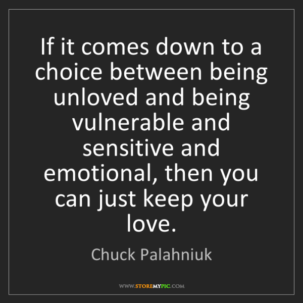 Chuck Palahniuk: If it comes down to a choice between being unloved and...