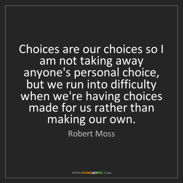 Robert Moss: Choices are our choices so I am not taking away anyone's...