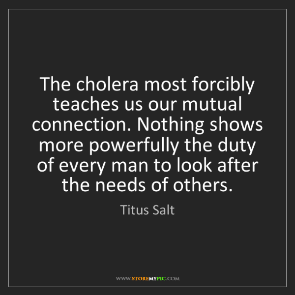 Titus Salt: The cholera most forcibly teaches us our mutual connection....