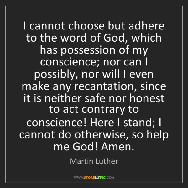 Martin Luther: I cannot choose but adhere to the word of God, which...