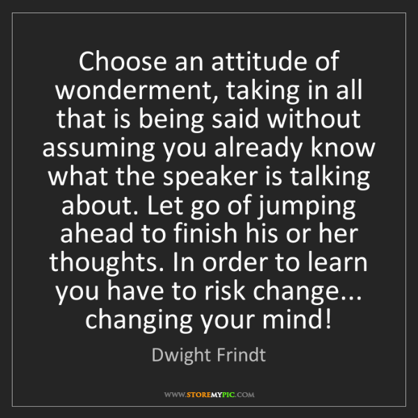 Dwight Frindt: Choose an attitude of wonderment, taking in all that...