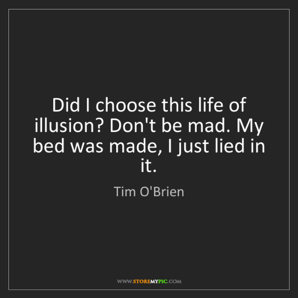 Tim O'Brien: Did I choose this life of illusion? Don't be mad. My...