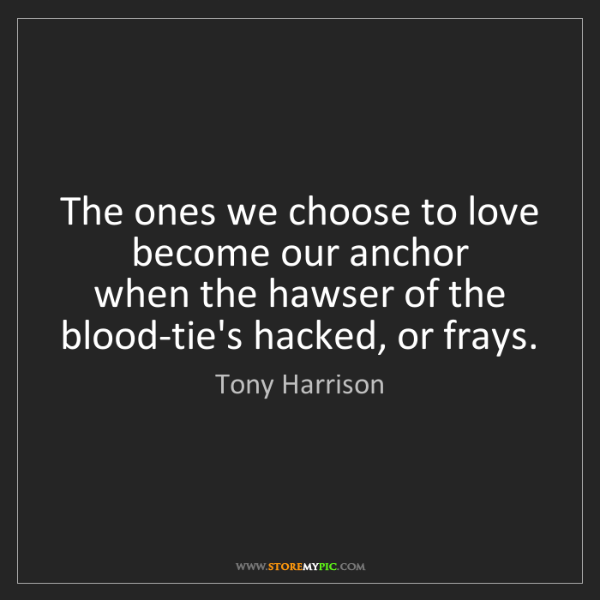 Tony Harrison: The ones we choose to love become our anchor   when the...