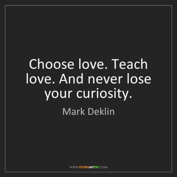 Mark Deklin: Choose love. Teach love. And never lose your curiosity.