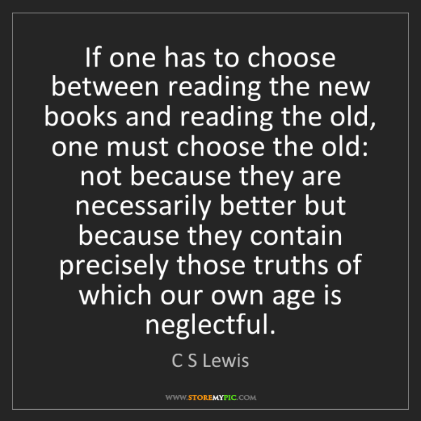 C S Lewis: If one has to choose between reading the new books and...