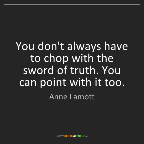 Anne Lamott: You don't always have to chop with the sword of truth....