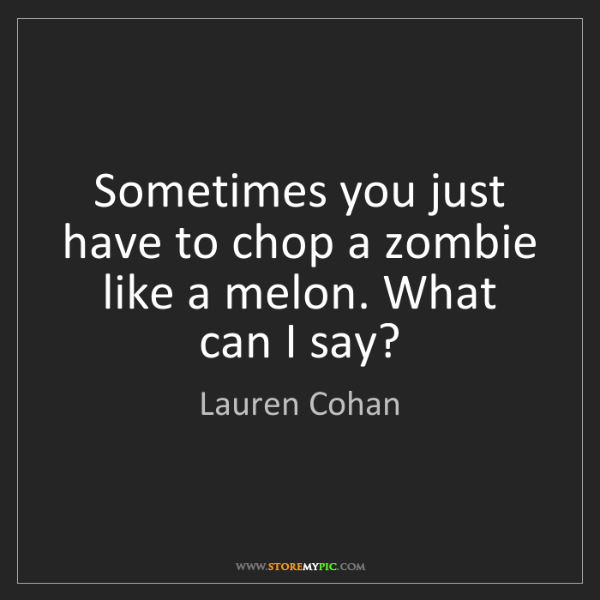 Lauren Cohan: Sometimes you just have to chop a zombie like a melon....