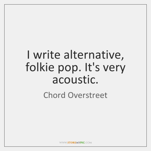 I write alternative, folkie pop. It's very acoustic.