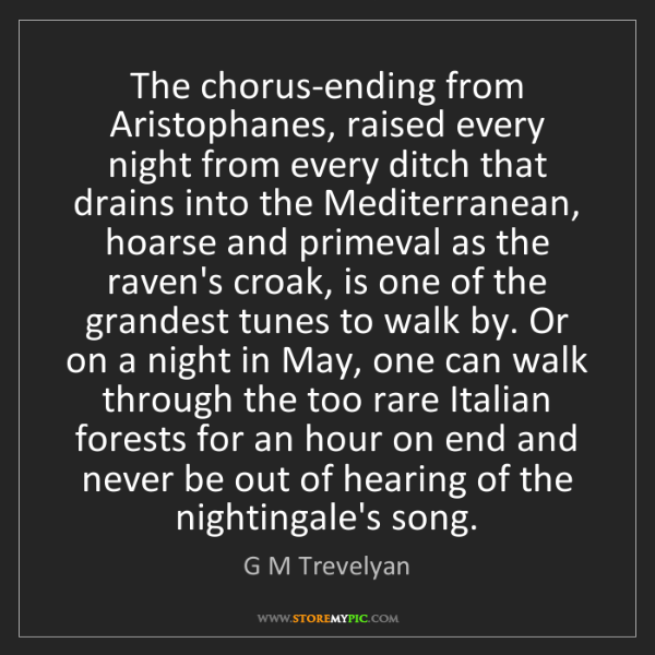 G M Trevelyan: The chorus-ending from Aristophanes, raised every night...