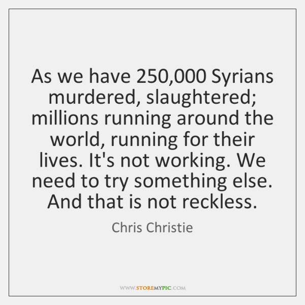 As we have 250,000 Syrians murdered, slaughtered; millions running around the world, running ...