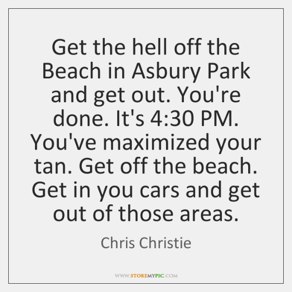 Get the hell off the Beach in Asbury Park and get out. ...