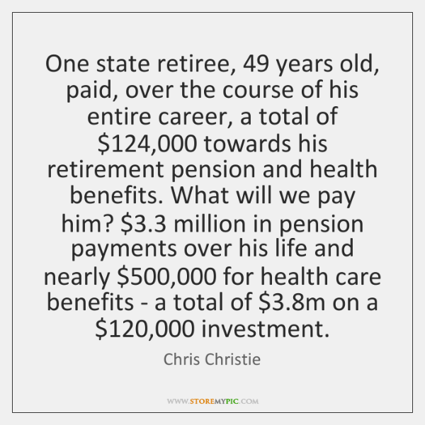 One state retiree, 49 years old, paid, over the course of his entire ...