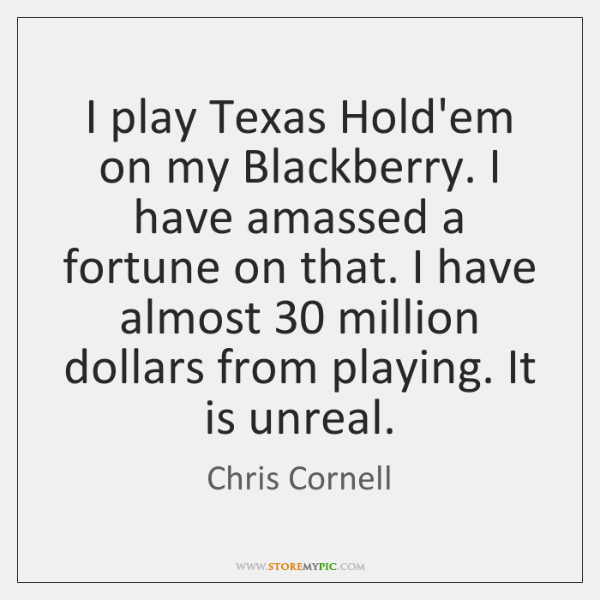 I play Texas Hold'em on my Blackberry. I have amassed a fortune ...