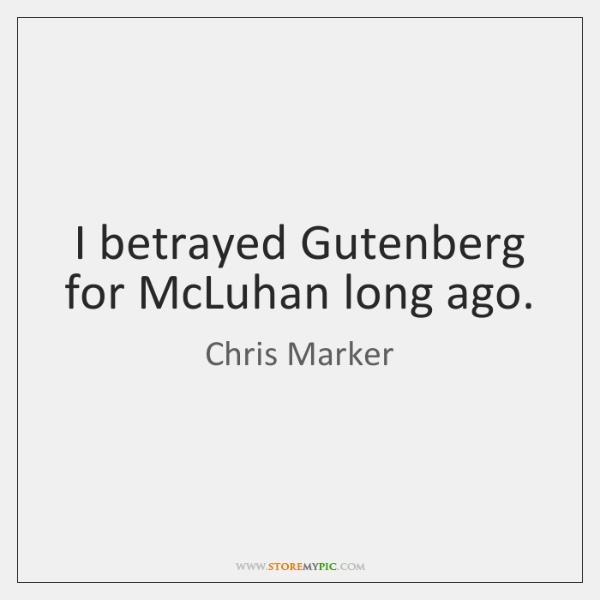 I betrayed Gutenberg for McLuhan long ago.