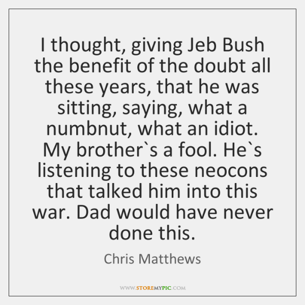 I thought, giving Jeb Bush the benefit of the doubt all these ...