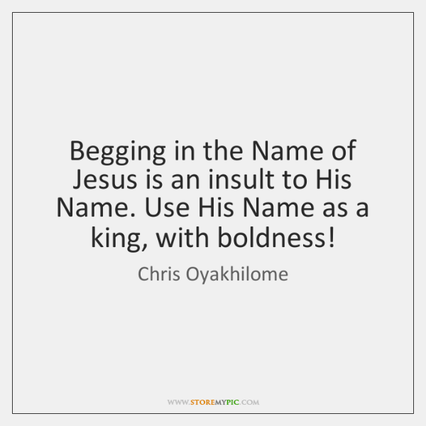 Begging in the Name of Jesus is an insult to His Name. ...