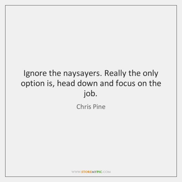 Ignore the naysayers. Really the only option is, head down and focus ...