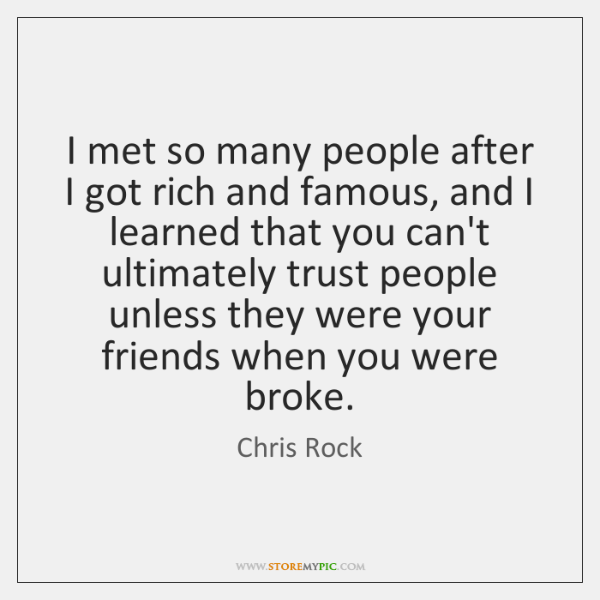 I met so many people after I got rich and famous, and ...