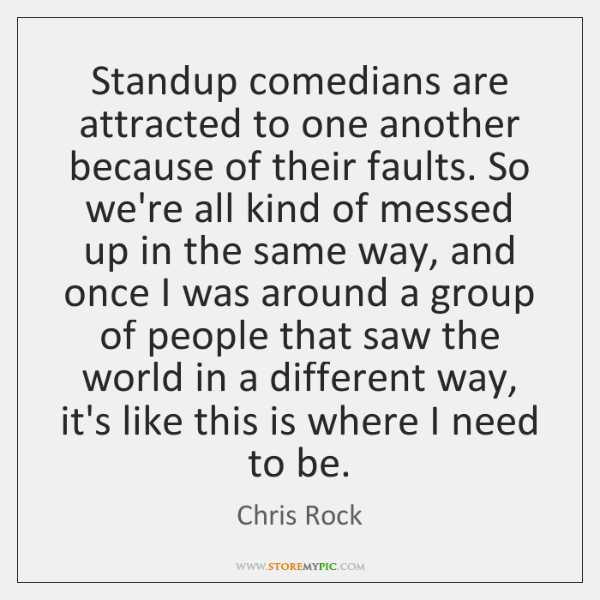 Standup comedians are attracted to one another because of their faults. So ...