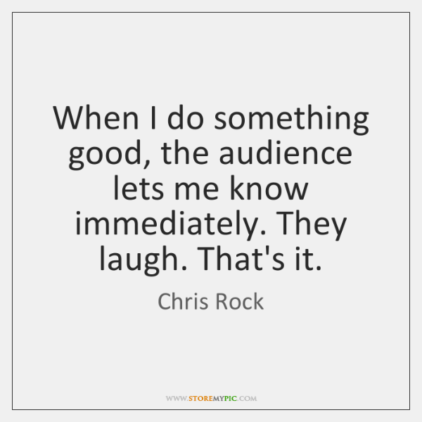 When I do something good, the audience lets me know immediately. They ...