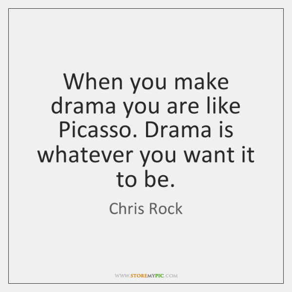 When you make drama you are like Picasso. Drama is whatever you ...