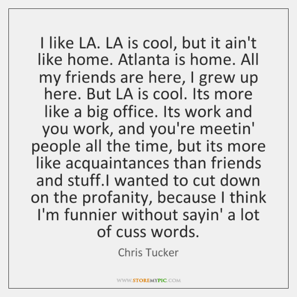I like LA. LA is cool, but it ain't like home. Atlanta ...