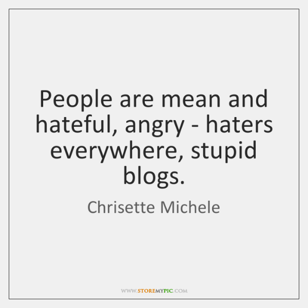 People are mean and hateful, angry - haters everywhere, stupid blogs.