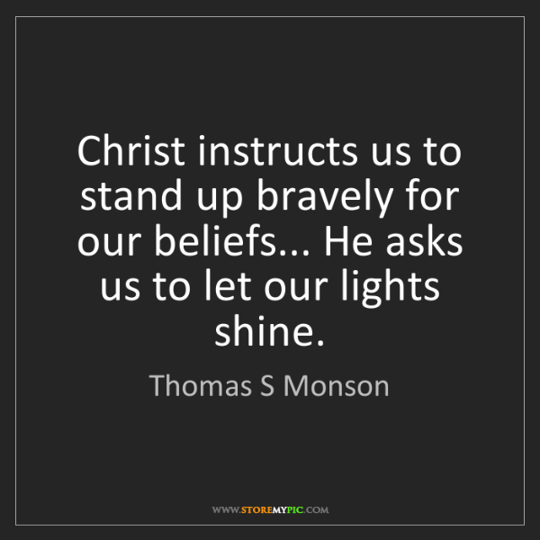 Thomas S Monson: Christ instructs us to stand up bravely for our beliefs......