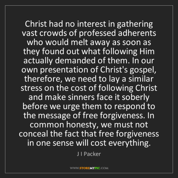J I Packer: Christ had no interest in gathering vast crowds of professed...