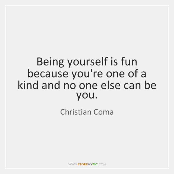 Being yourself is fun because you're one of a kind and no ...