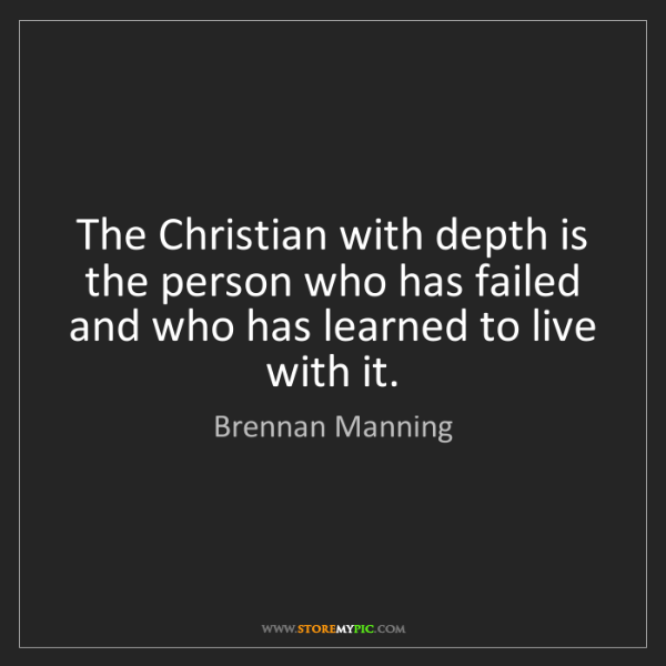 Brennan Manning: The Christian with depth is the person who has failed...