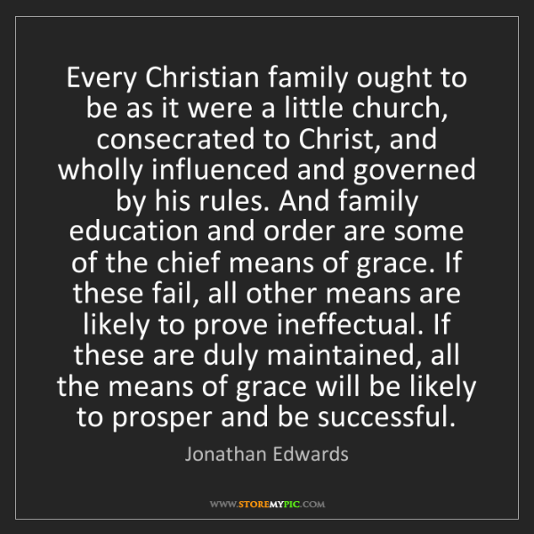 Jonathan Edwards: Every Christian family ought to be as it were a little...