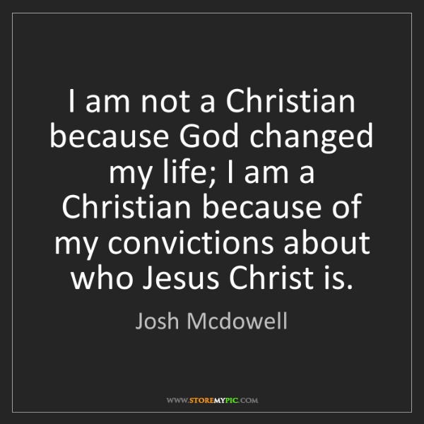 Josh Mcdowell: I am not a Christian because God changed my life; I am...