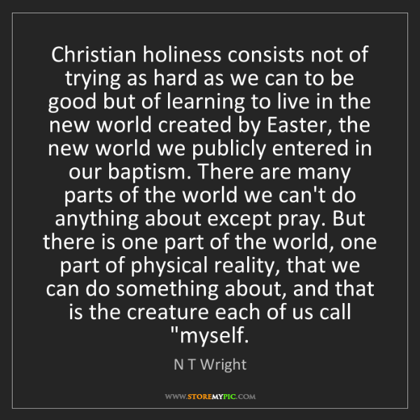 N T Wright: Christian holiness consists not of trying as hard as...