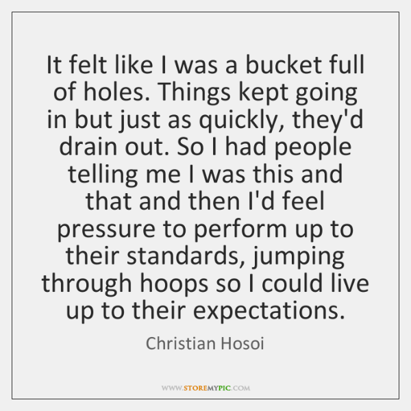It felt like I was a bucket full of holes. Things kept ...