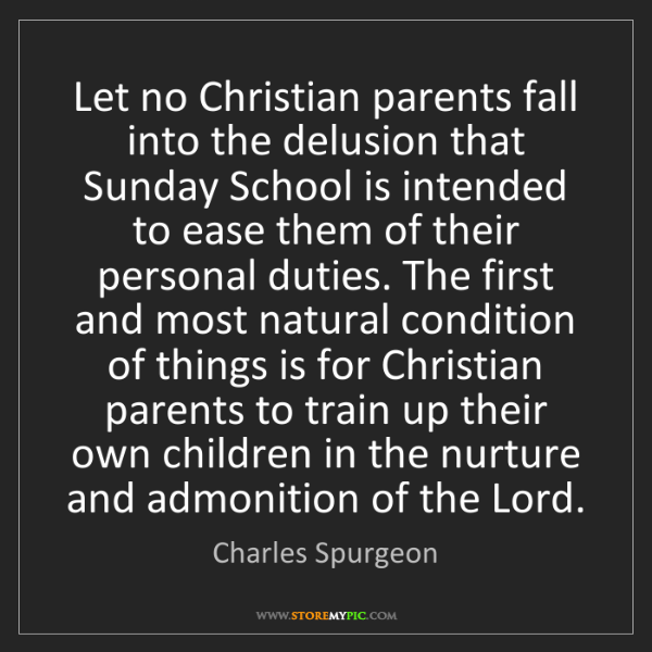 Charles Spurgeon: Let no Christian parents fall into the delusion that...