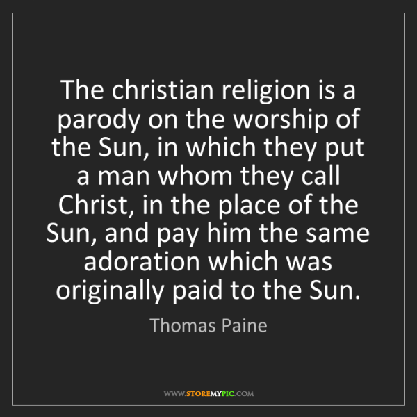 Thomas Paine: The christian religion is a parody on the worship of...