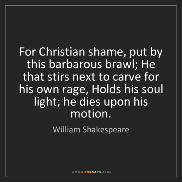 William Shakespeare: For Christian shame, put by this barbarous brawl; He...