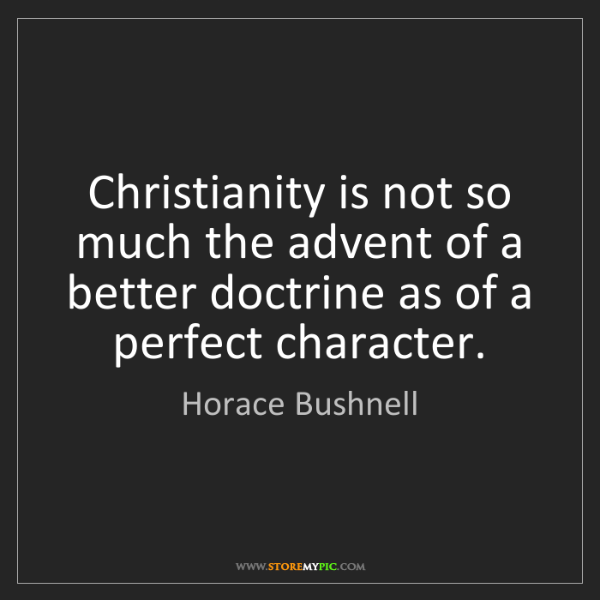 Horace Bushnell: Christianity is not so much the advent of a better doctrine...