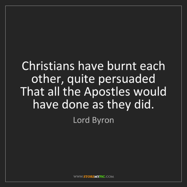 Lord Byron: Christians have burnt each other, quite persuaded That...
