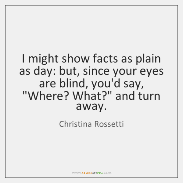 I might show facts as plain as day: but, since your eyes ...